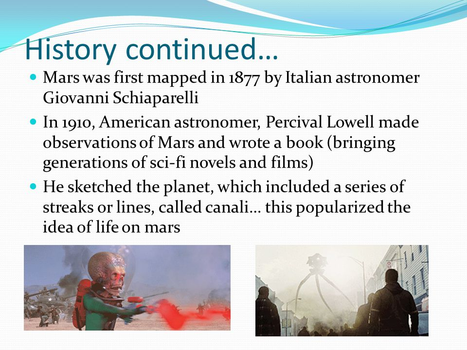History continued… Mars was first mapped in 1877 by Italian astronomer Giovanni Schiaparelli In 1910, American astronomer, Percival Lowell made observations of Mars and wrote a book (bringing generations of sci-fi novels and films) He sketched the planet, which included a series of streaks or lines, called canali… this popularized the idea of life on mars