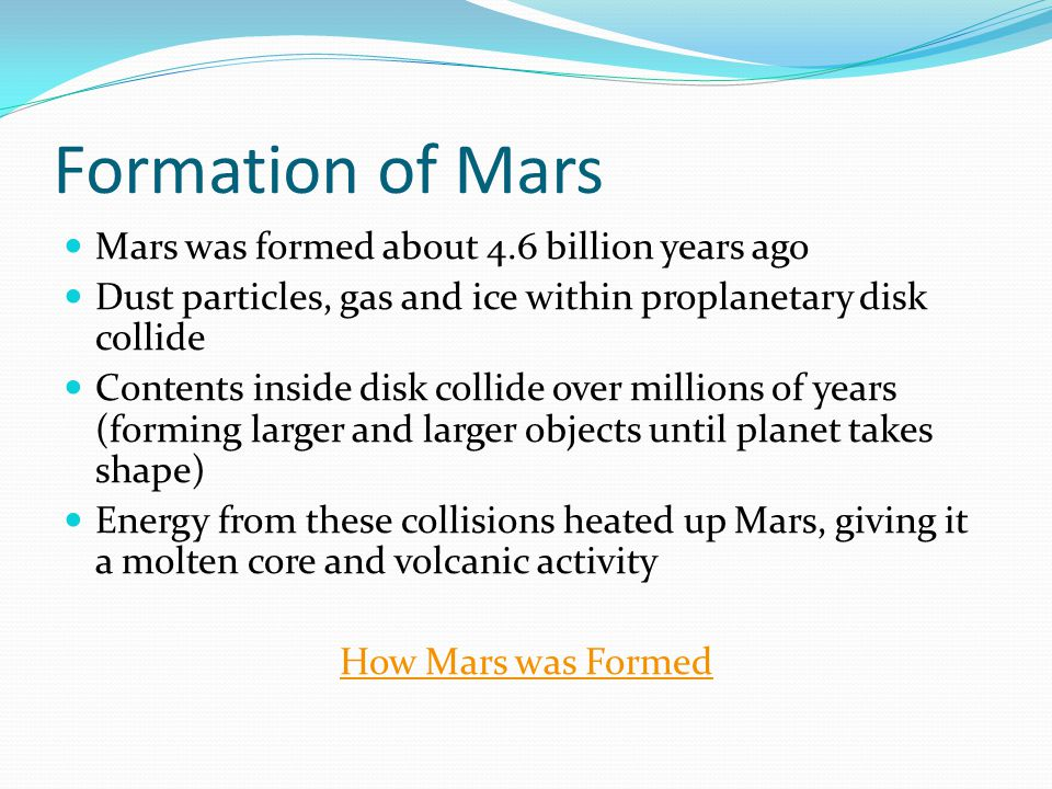 Formation of Mars Mars was formed about 4.6 billion years ago Dust particles, gas and ice within proplanetary disk collide Contents inside disk collide over millions of years (forming larger and larger objects until planet takes shape) Energy from these collisions heated up Mars, giving it a molten core and volcanic activity How Mars was Formed