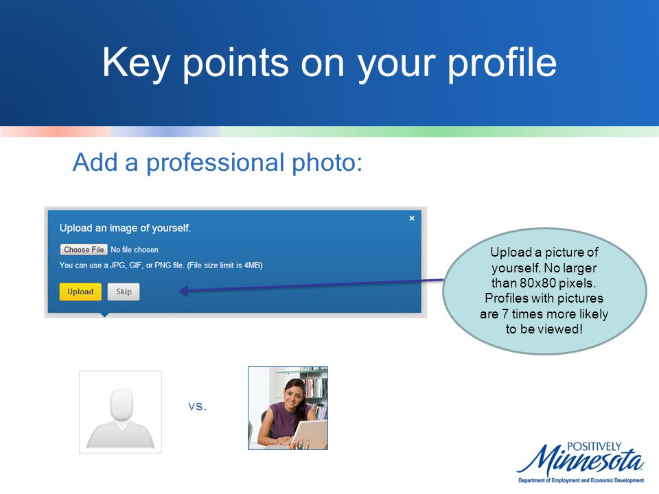 Key points on your profile Add a professional photo: Upload a picture of yourself.
