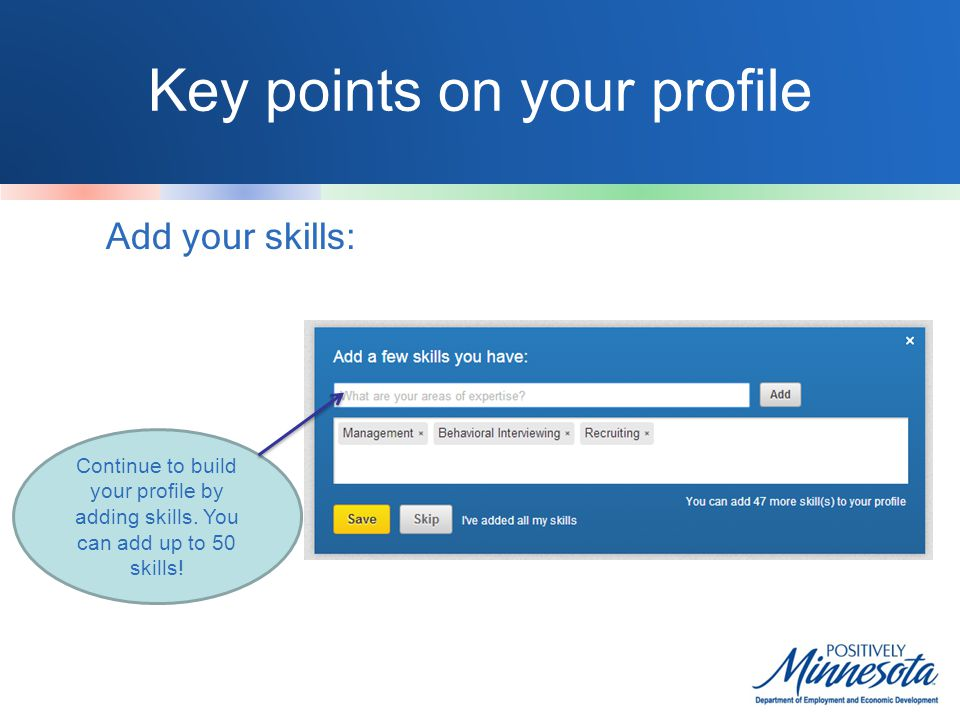 Key points on your profile Add your skills: Continue to build your profile by adding skills.