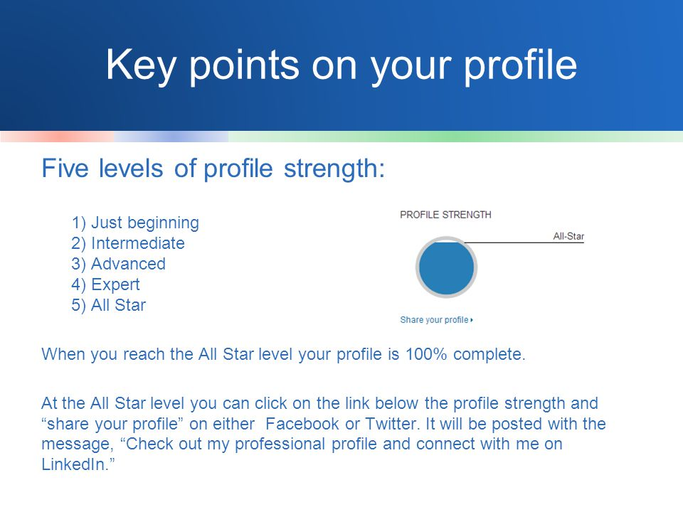 Key points on your profile Five levels of profile strength: 1) Just beginning 2) Intermediate 3) Advanced 4) Expert 5) All Star When you reach the All Star level your profile is 100% complete.
