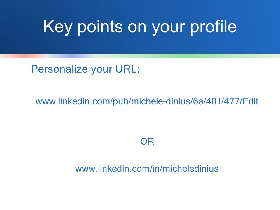 Key points on your profile Personalize your URL: www.linkedin.com/pub/michele-dinius/6a/401/477/Edit OR www.linkedin.com/in/micheledinius