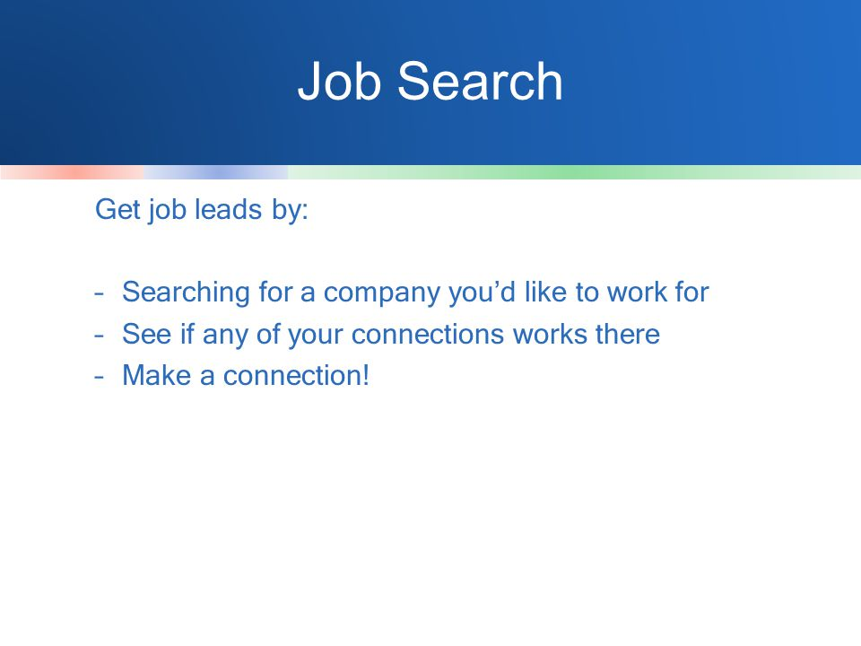 Job Search Get job leads by: –Searching for a company you'd like to work for –See if any of your connections works there –Make a connection!
