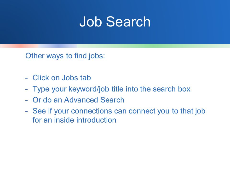 Job Search Other ways to find jobs: –Click on Jobs tab –Type your keyword/job title into the search box –Or do an Advanced Search –See if your connections can connect you to that job for an inside introduction