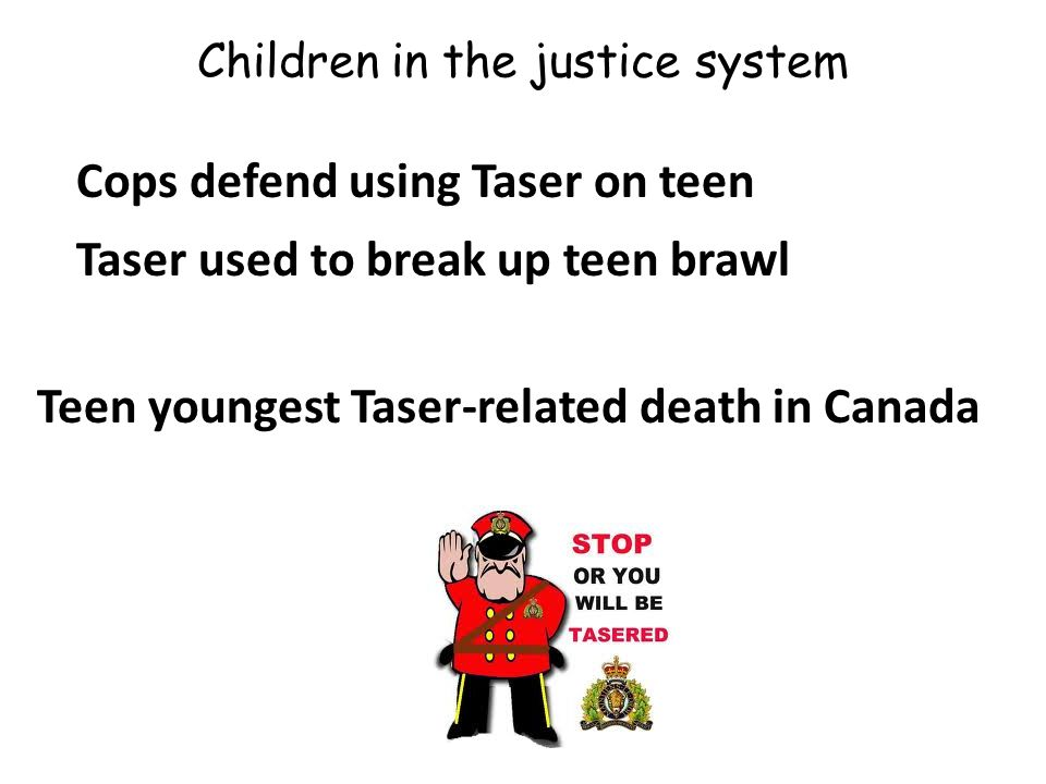 Children in the justice system Cops defend using Taser on teen Taser used to break up teen brawl Teen youngest Taser-related death in Canada