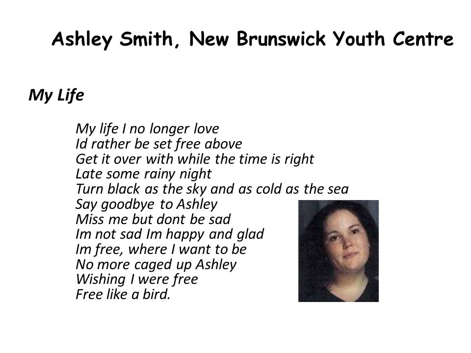 Ashley Smith, New Brunswick Youth Centre My Life My life I no longer love Id rather be set free above Get it over with while the time is right Late some rainy night Turn black as the sky and as cold as the sea Say goodbye to Ashley Miss me but dont be sad Im not sad Im happy and glad Im free, where I want to be No more caged up Ashley Wishing I were free Free like a bird.
