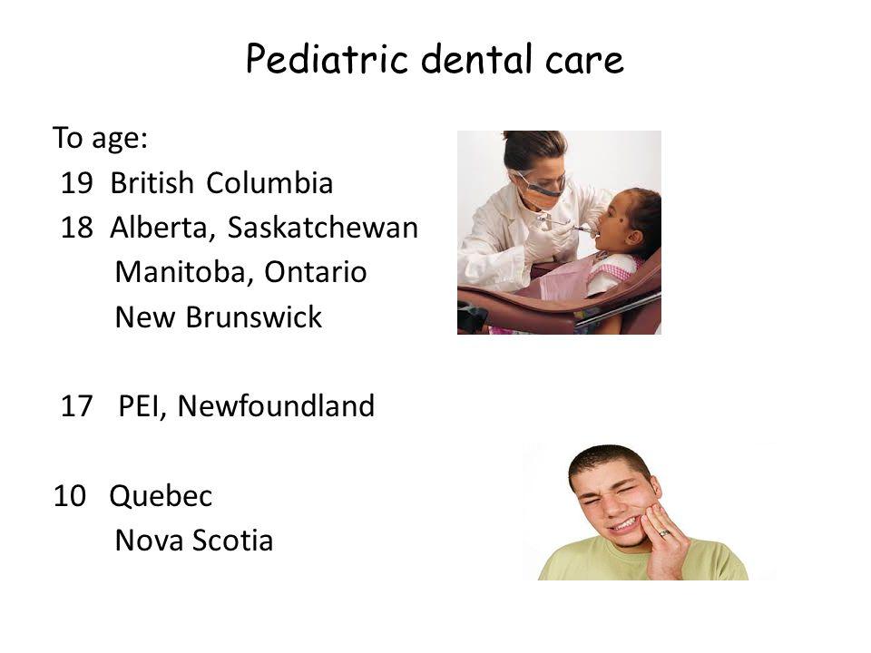 Pediatric dental care To age: 19 British Columbia 18 Alberta, Saskatchewan Manitoba, Ontario New Brunswick 17 PEI, Newfoundland 10 Quebec Nova Scotia