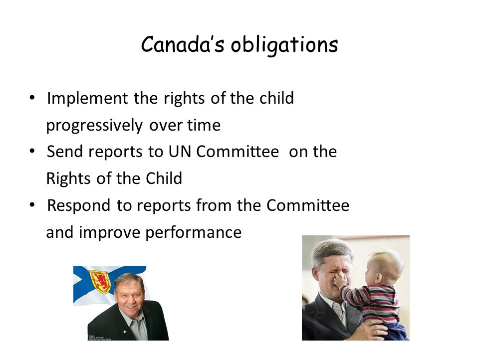 Canada's obligations Implement the rights of the child progressively over time Send reports to UN Committee on the Rights of the Child Respond to reports from the Committee and improve performance
