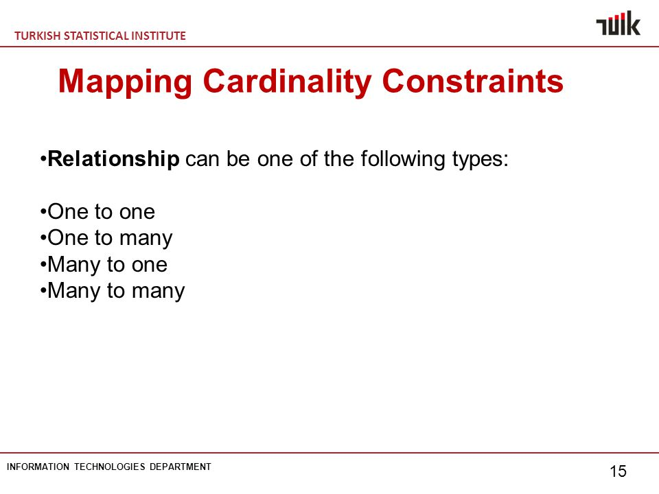 TURKISH STATISTICAL INSTITUTE INFORMATION TECHNOLOGIES DEPARTMENT 15 Mapping Cardinality Constraints Relationship can be one of the following types: One to one One to many Many to one Many to many