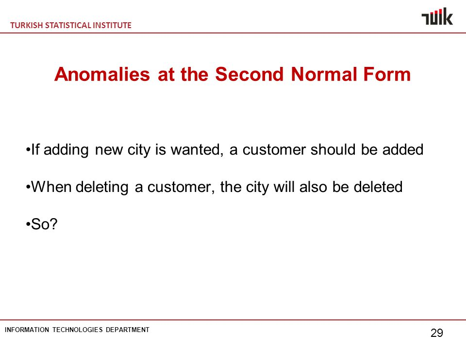 TURKISH STATISTICAL INSTITUTE INFORMATION TECHNOLOGIES DEPARTMENT 29 Anomalies at the Second Normal Form If adding new city is wanted, a customer should be added When deleting a customer, the city will also be deleted So