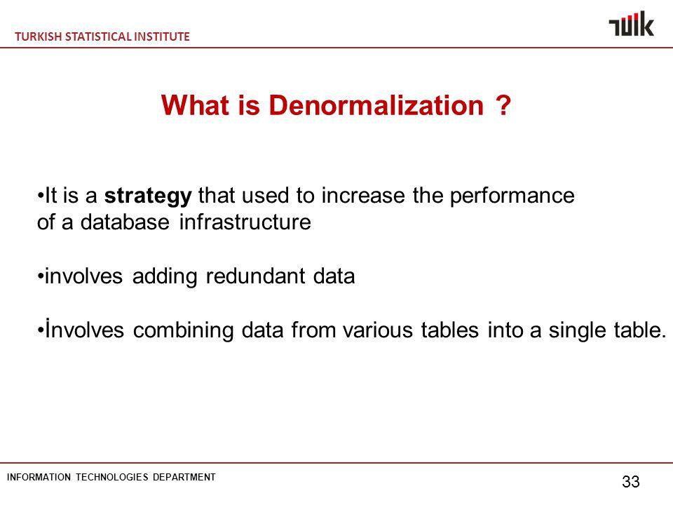 TURKISH STATISTICAL INSTITUTE INFORMATION TECHNOLOGIES DEPARTMENT 33 What is Denormalization .