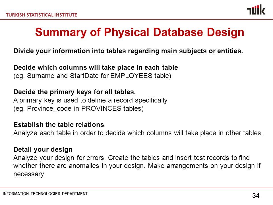 TURKISH STATISTICAL INSTITUTE INFORMATION TECHNOLOGIES DEPARTMENT 34 Summary of Physical Database Design Divide your information into tables regarding main subjects or entities.