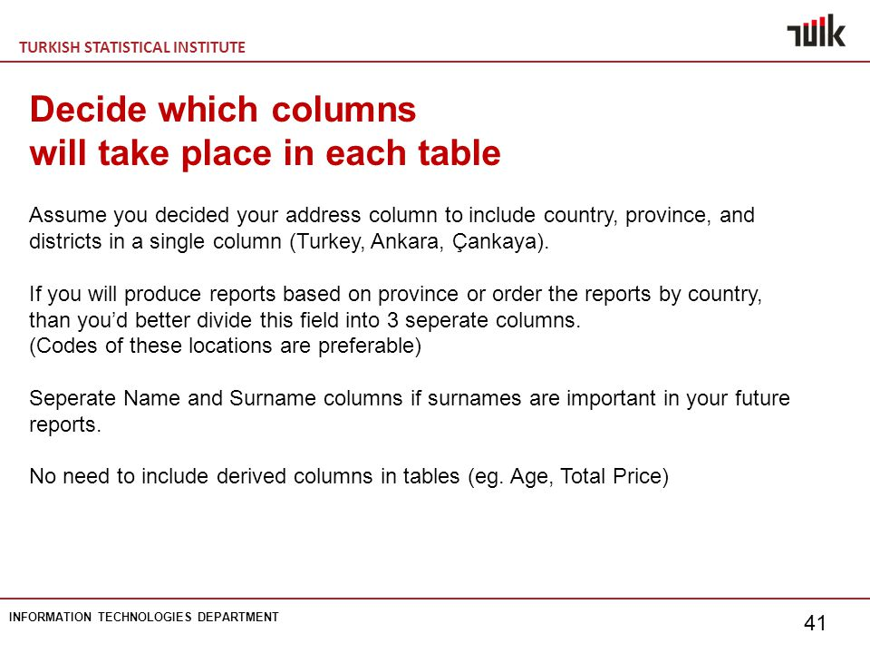 TURKISH STATISTICAL INSTITUTE INFORMATION TECHNOLOGIES DEPARTMENT 41 Decide which columns will take place in each table Assume you decided your address column to include country, province, and districts in a single column (Turkey, Ankara, Çankaya).