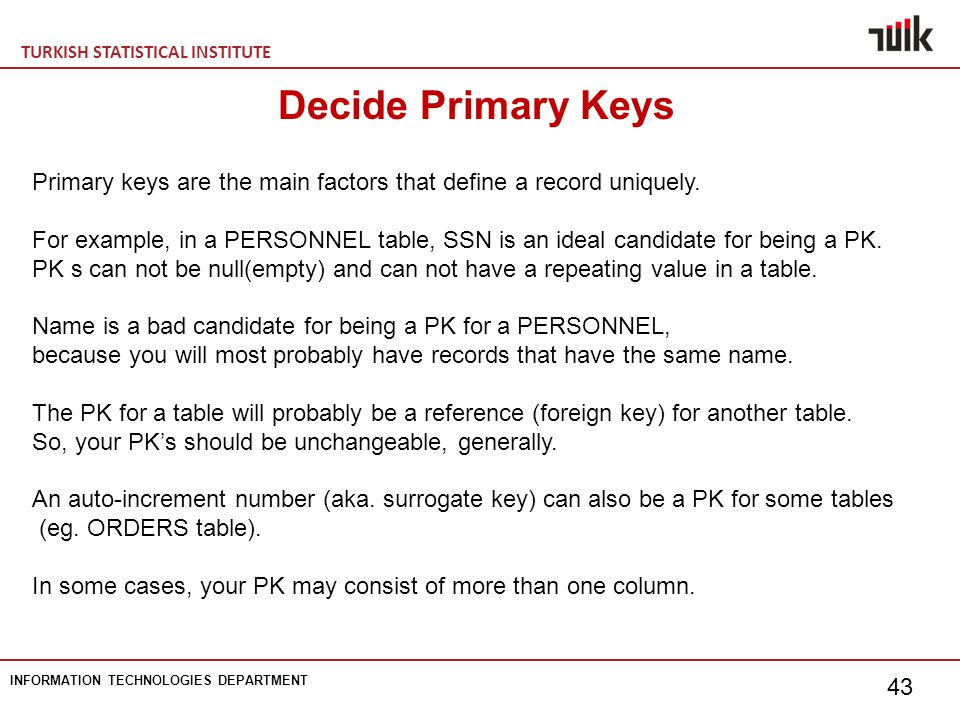 TURKISH STATISTICAL INSTITUTE INFORMATION TECHNOLOGIES DEPARTMENT 43 Decide Primary Keys Primary keys are the main factors that define a record uniquely.