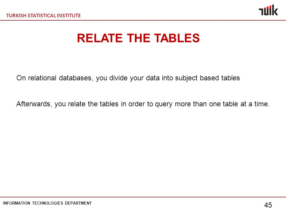 TURKISH STATISTICAL INSTITUTE INFORMATION TECHNOLOGIES DEPARTMENT 45 RELATE THE TABLES On relational databases, you divide your data into subject based tables Afterwards, you relate the tables in order to query more than one table at a time.