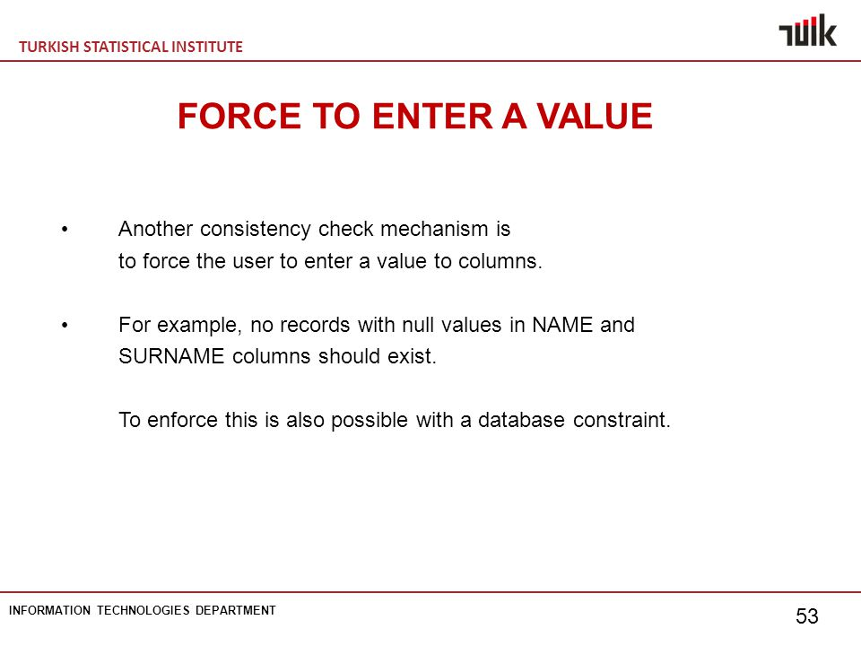 TURKISH STATISTICAL INSTITUTE INFORMATION TECHNOLOGIES DEPARTMENT 53 FORCE TO ENTER A VALUE Another consistency check mechanism is to force the user to enter a value to columns.