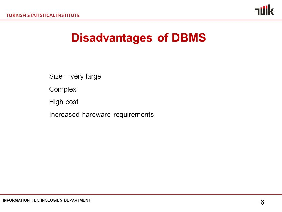 TURKISH STATISTICAL INSTITUTE INFORMATION TECHNOLOGIES DEPARTMENT 6 Disadvantages of DBMS Size – very large Complex High cost Increased hardware requirements