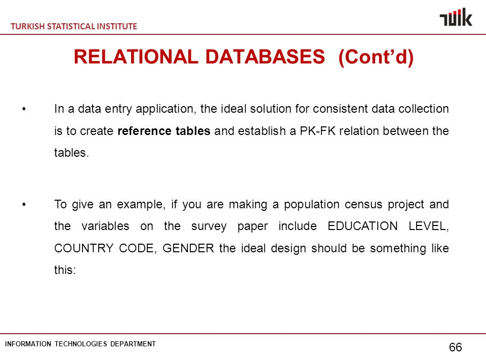 TURKISH STATISTICAL INSTITUTE INFORMATION TECHNOLOGIES DEPARTMENT 66 In a data entry application, the ideal solution for consistent data collection is to create reference tables and establish a PK-FK relation between the tables.