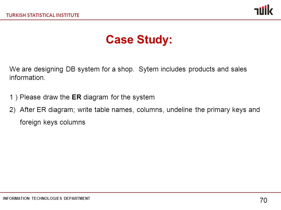 TURKISH STATISTICAL INSTITUTE INFORMATION TECHNOLOGIES DEPARTMENT 70 Case Study: We are designing DB system for a shop.