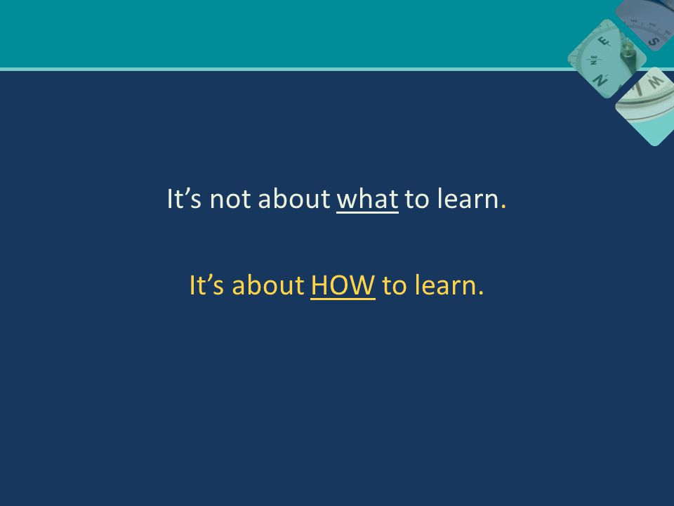 It's not about what to learn. It's about HOW to learn.