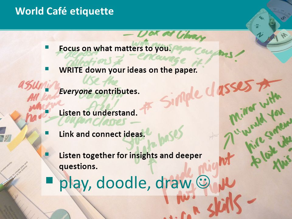 World Café etiquette  Focus on what matters to you.  WRITE down your ideas on the paper.  Everyone contributes.  Listen to understand.  Link and