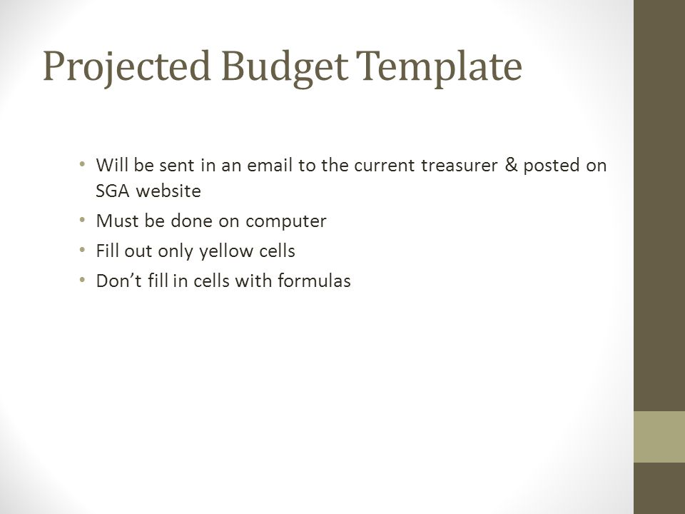 Projected Budget Template Will be sent in an email to the current treasurer & posted on SGA website Must be done on computer Fill out only yellow cells Don't fill in cells with formulas