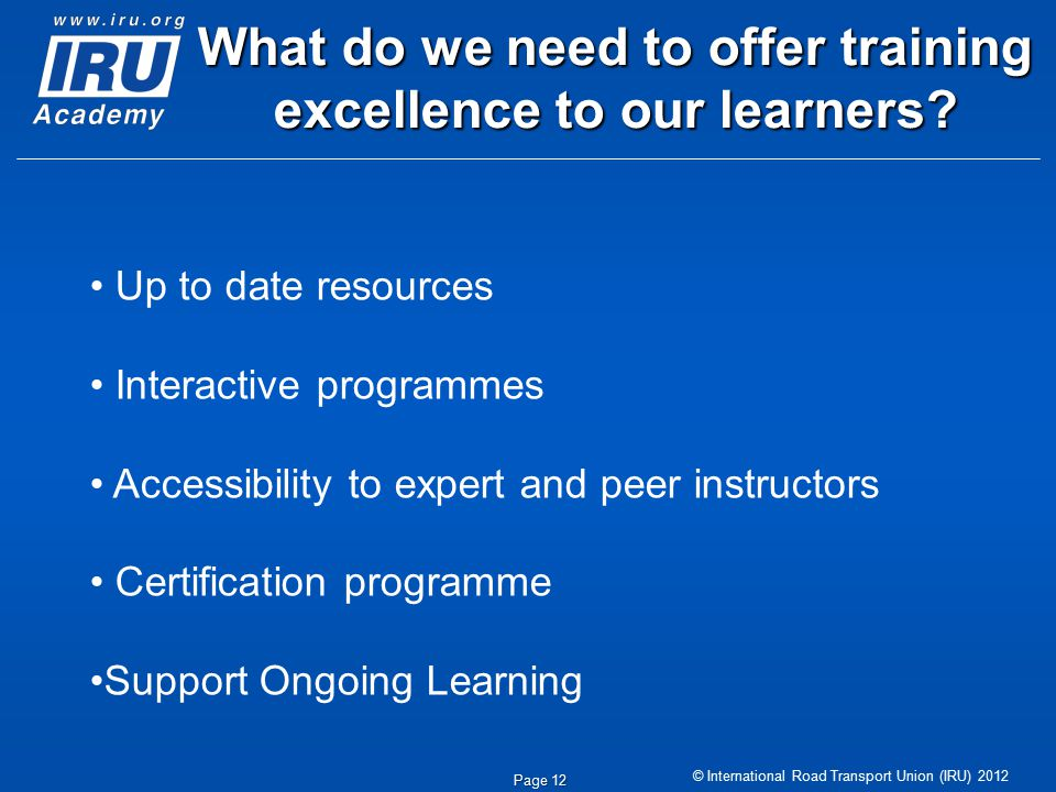 © International Road Transport Union (IRU) 2012 Page 12 What do we need to offer training excellence to our learners? Up to date resources Interactive