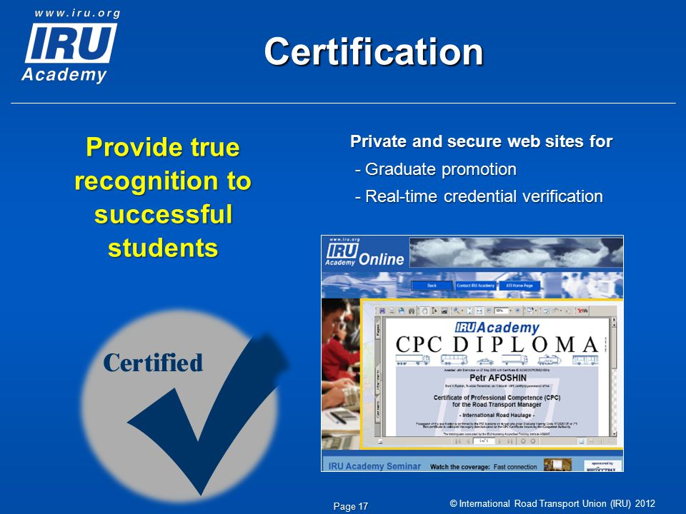 © International Road Transport Union (IRU) 2012 Certification Private and secure web sites for - Graduate promotion - Graduate promotion - Real-time credential verification - Real-time credential verification Page 17 Provide true recognition to successful students