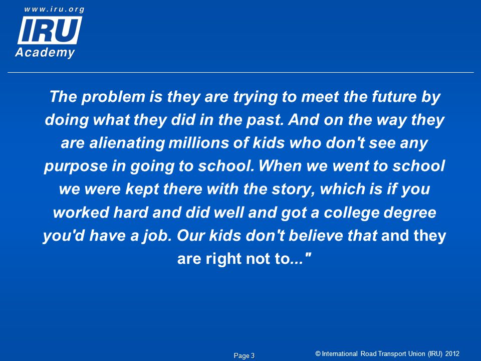 © International Road Transport Union (IRU) 2012 Page 3 The problem is they are trying to meet the future by doing what they did in the past.