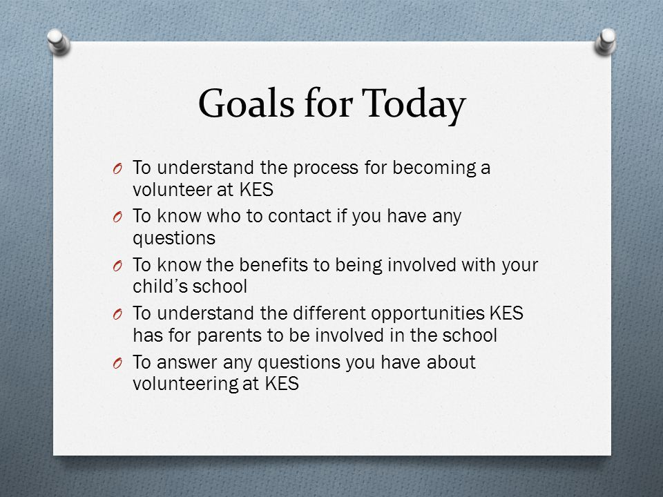 Goals for Today O To understand the process for becoming a volunteer at KES O To know who to contact if you have any questions O To know the benefits