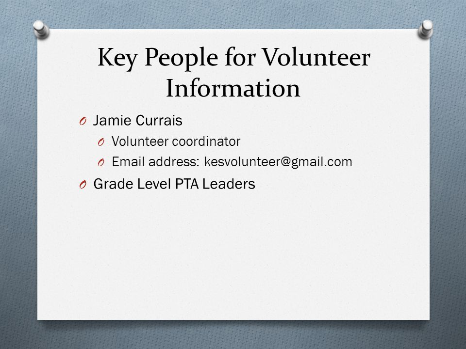 Key People for Volunteer Information O Jamie Currais O Volunteer coordinator O Email address: kesvolunteer@gmail.com O Grade Level PTA Leaders