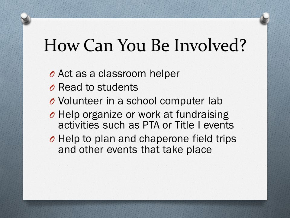 How Can You Be Involved? O Act as a classroom helper O Read to students O Volunteer in a school computer lab O Help organize or work at fundraising ac