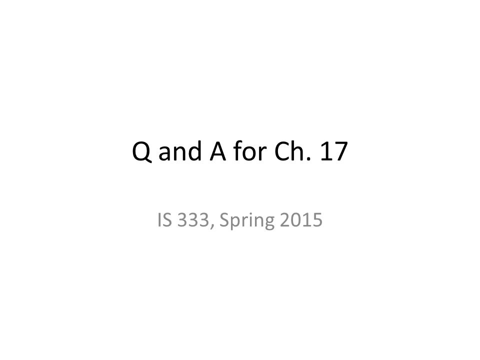 Q and A for Ch. 17 IS 333, Spring 2015