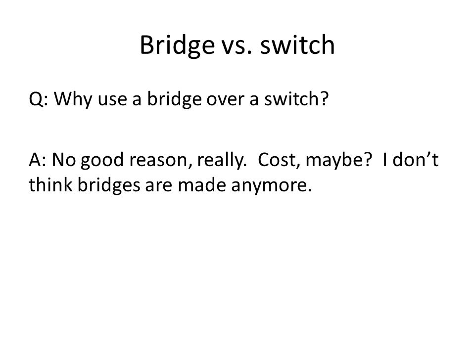 Bridge vs. switch Q: Why use a bridge over a switch.