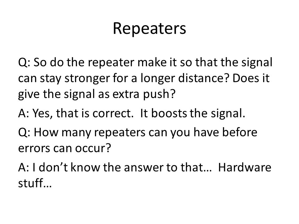 Repeaters Q: So do the repeater make it so that the signal can stay stronger for a longer distance.