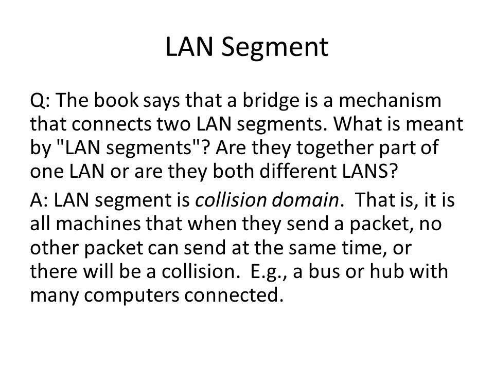 LAN Segment Q: The book says that a bridge is a mechanism that connects two LAN segments.