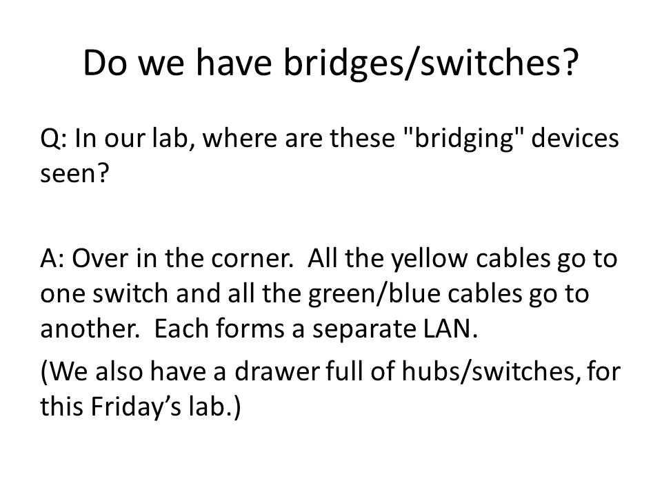 Do we have bridges/switches. Q: In our lab, where are these bridging devices seen.