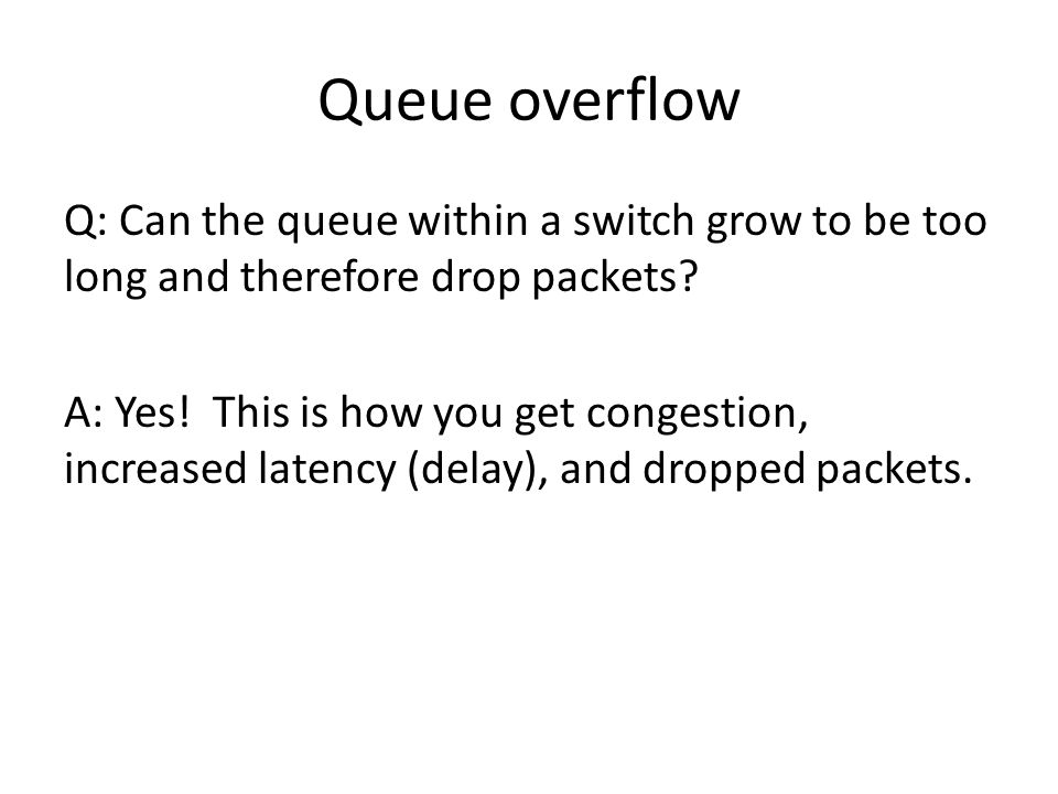 Queue overflow Q: Can the queue within a switch grow to be too long and therefore drop packets.