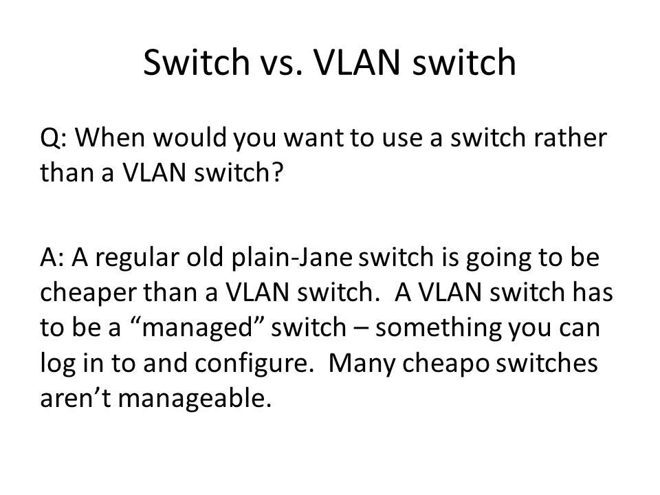 Switch vs. VLAN switch Q: When would you want to use a switch rather than a VLAN switch.