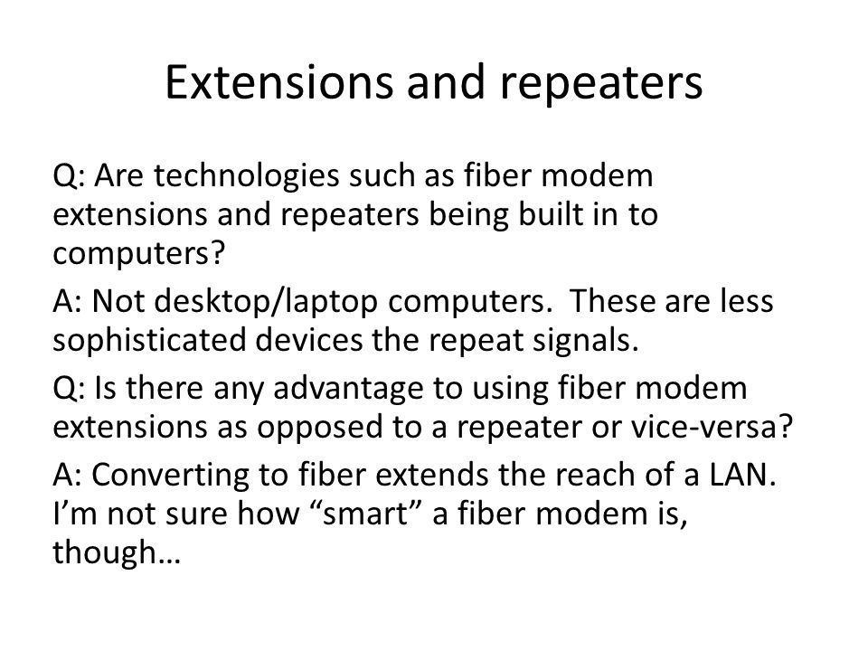 Extensions and repeaters Q: Are technologies such as fiber modem extensions and repeaters being built in to computers.