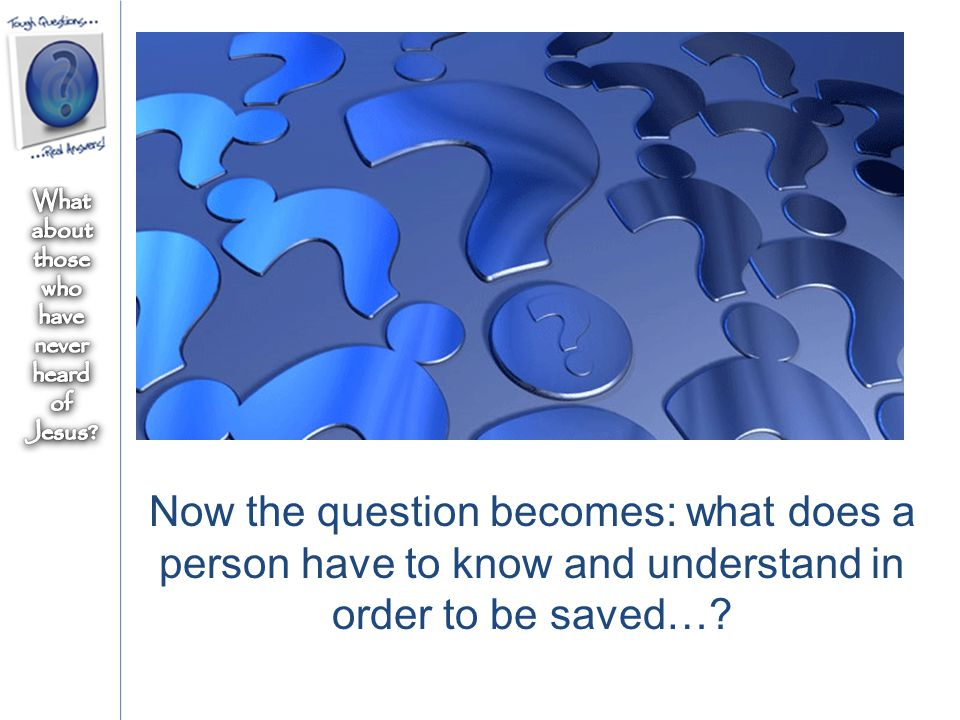 Now the question becomes: what does a person have to know and understand in order to be saved…?