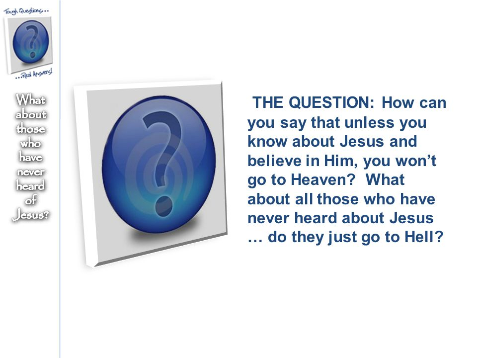 THE QUESTION: How can you say that unless you know about Jesus and believe in Him, you won't go to Heaven.