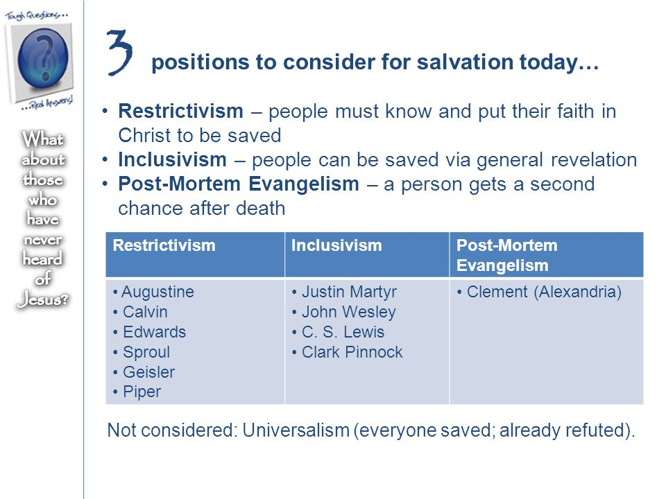 positions to consider for salvation today… 3 Restrictivism – people must know and put their faith in Christ to be saved Inclusivism – people can be saved via general revelation Post-Mortem Evangelism – a person gets a second chance after death RestrictivismInclusivismPost-Mortem Evangelism Augustine Calvin Edwards Sproul Geisler Piper Justin Martyr John Wesley C.