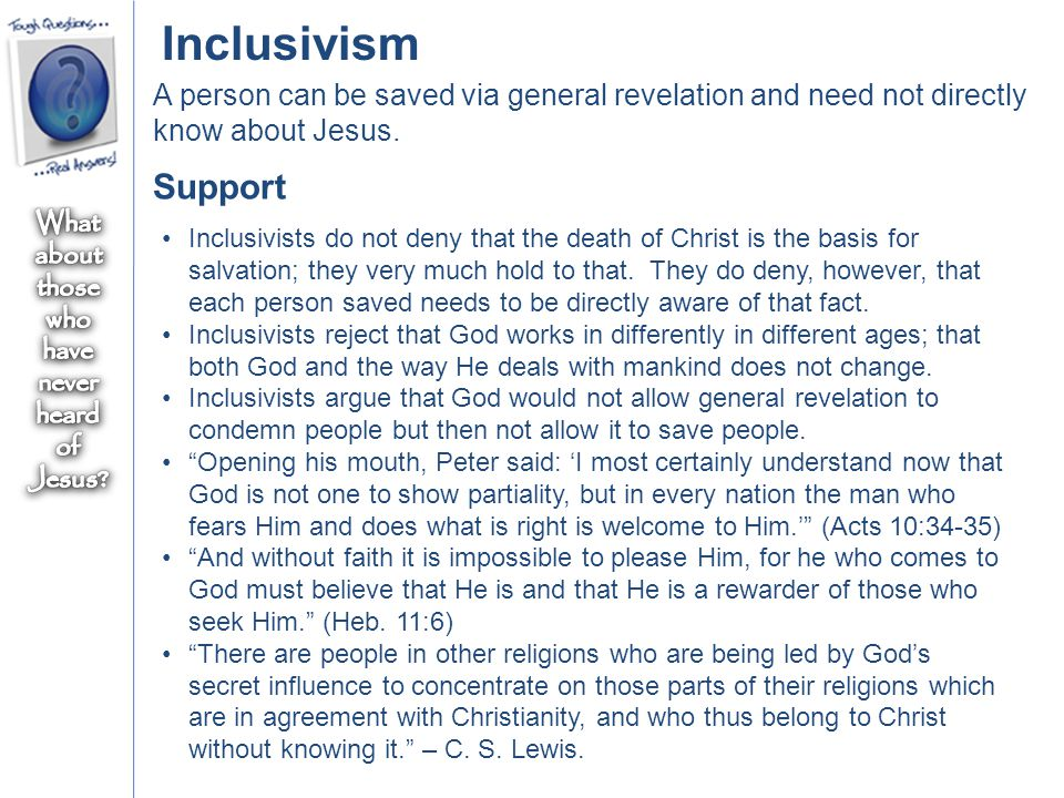 Inclusivism A person can be saved via general revelation and need not directly know about Jesus. Support Inclusivists do not deny that the death of Ch