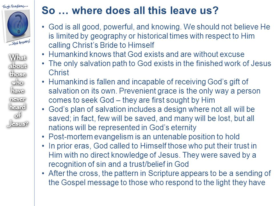 So … where does all this leave us? God is all good, powerful, and knowing. We should not believe He is limited by geography or historical times with r
