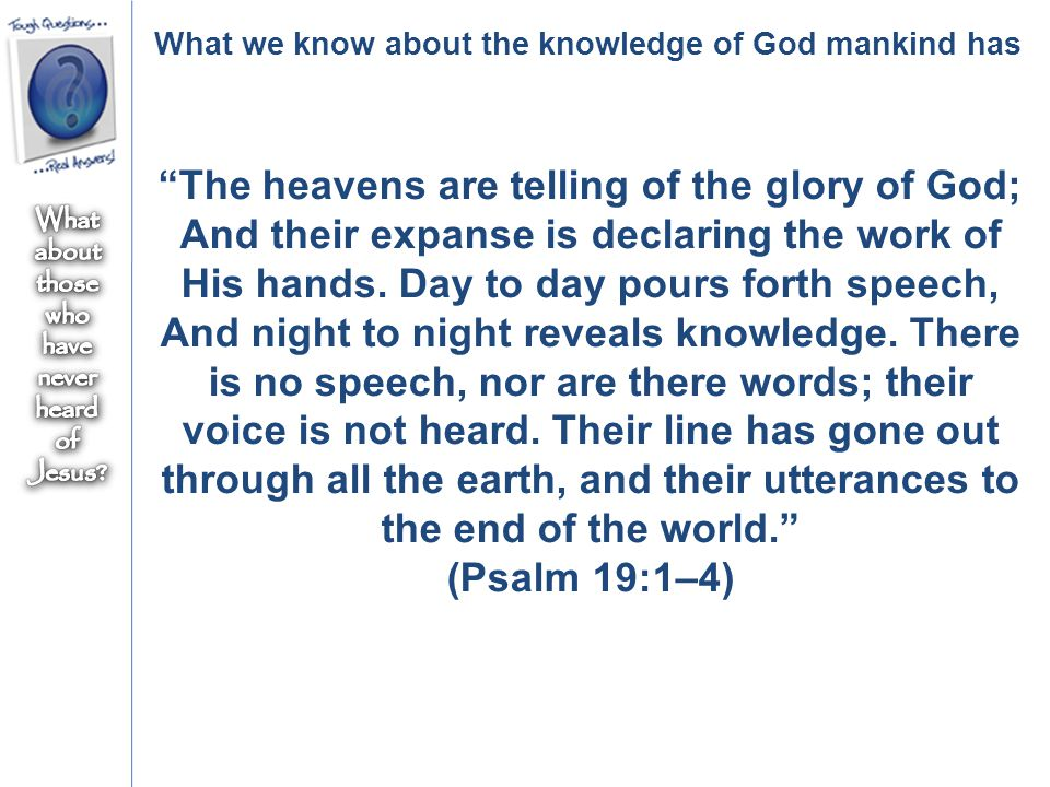 What we know about the knowledge of God mankind has The heavens are telling of the glory of God; And their expanse is declaring the work of His hands.
