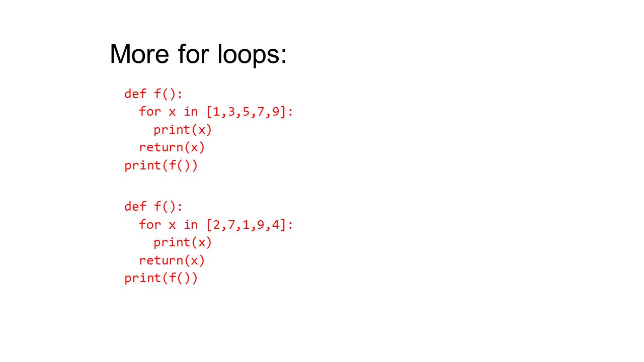 More for loops: def f(): for x in [1,3,5,7,9]: print(x) return(x) print(f()) def f(): for x in [2,7,1,9,4]: print(x) return(x) print(f())