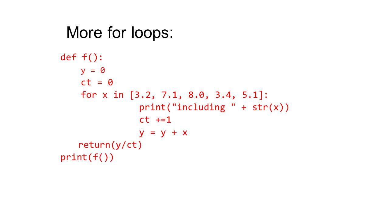 More for loops: def f(): y = 0 ct = 0 for x in [3.2, 7.1, 8.0, 3.4, 5.1]: print( including + str(x)) ct +=1 y = y + x return(y/ct) print(f())