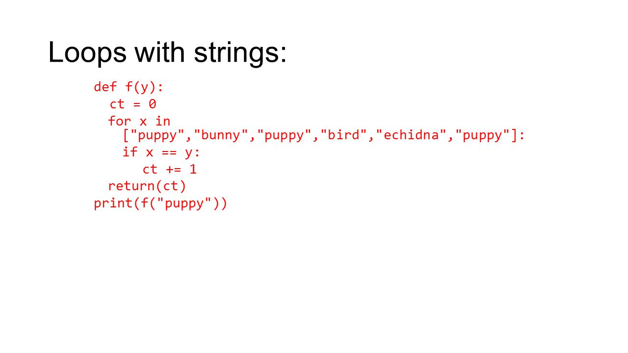 Loops with strings: def f(y): ct = 0 for x in [ puppy , bunny , puppy , bird , echidna , puppy ]: if x == y: ct += 1 return(ct) print(f( puppy ))