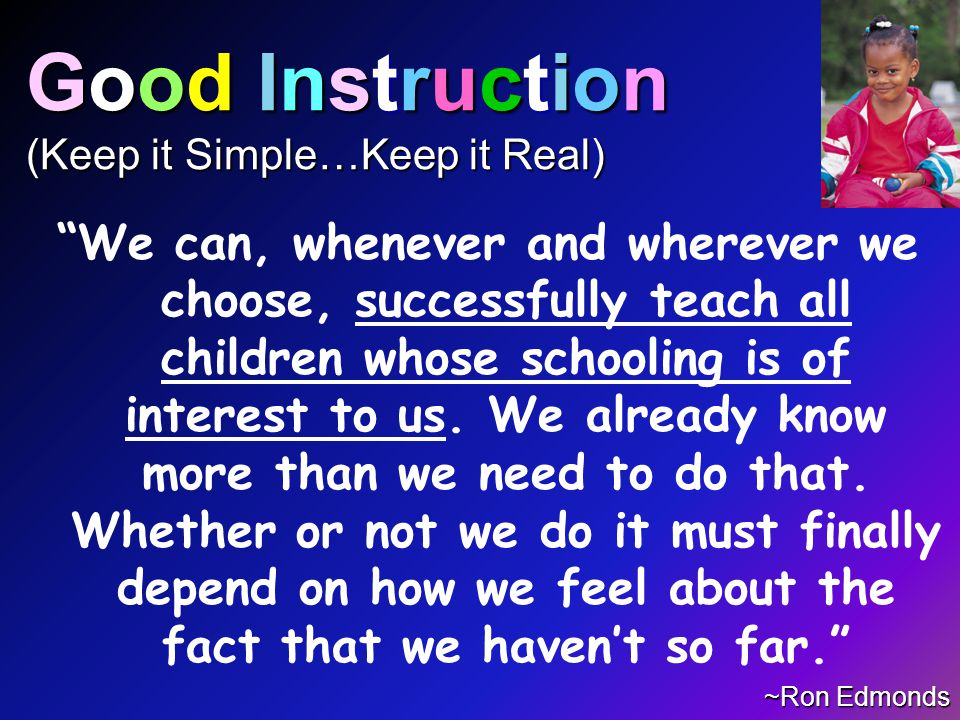 Good Instruction (Keep it Simple…Keep it Real) We can, whenever and wherever we choose, successfully teach all children whose schooling is of interest to us.